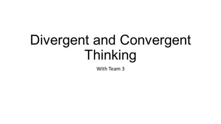 Divergent and Convergent Thinking With Team 3. Divergent Thinking Divergent thinking is a thought process or method used to generate creative ideas by.