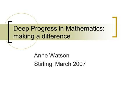 Deep Progress in Mathematics: making a difference Anne Watson Stirling, March 2007.