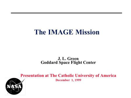 The IMAGE Mission J. L. Green Goddard Space Flight Center Presentation at The Catholic University of America December 1, 1999.