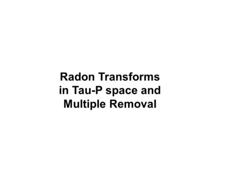 Radon Transforms in Tau-P space and Multiple Removal.