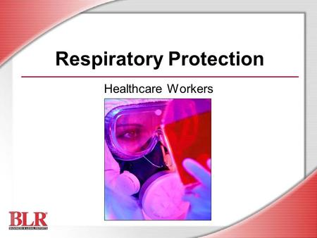 Respiratory Protection Healthcare Workers. © Business & Legal Reports, Inc. 0609 Session Objectives You will be able to: Recognize respiratory hazards.