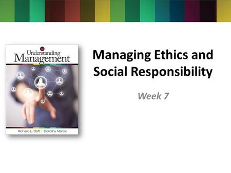 Managing Ethics and Social Responsibility Week 7.