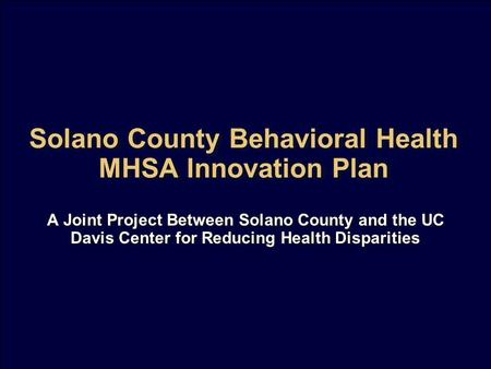 Solano County Behavioral Health MHSA Innovation Plan A Joint Project Between Solano County and the UC Davis Center for Reducing Health Disparities.