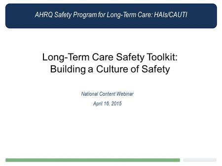 AHRQ Safety Program for Long-Term Care: HAIs/CAUTI Long-Term Care Safety Toolkit: Building a Culture of Safety National Content Webinar April 16, 2015.