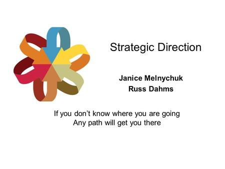 Strategic Direction Janice Melnychuk Russ Dahms If you don't know where you are going Any path will get you there.