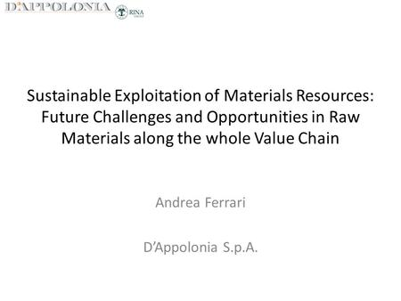 Sustainable Exploitation of Materials Resources: Future Challenges and Opportunities in Raw Materials along the whole Value Chain Andrea Ferrari D'Appolonia.