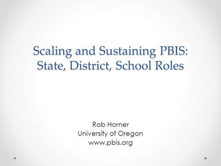 Scaling and Sustaining PBIS: State, District, School Roles Rob Horner University of Oregon www.pbis.org.