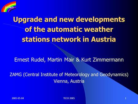 2005-05-04TECO 20051 Upgrade and new developments of the automatic weather stations network in Austria Ernest Rudel, Martin Mair & Kurt Zimmermann ZAMG.