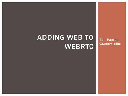 Tim ADDING WEB TO WEBRTC.  Protocol Droid  Webrtc evangelist  Standards pusher  Consulting at Wire.com ABOUT: TIM PANTON.