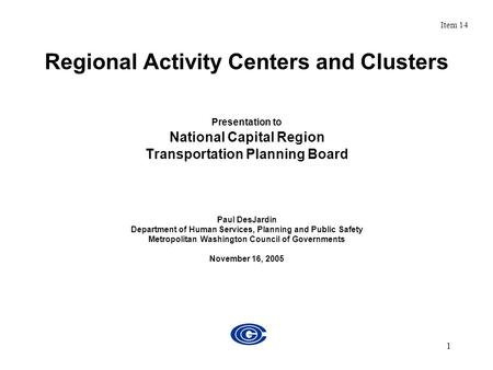 1 Regional Activity Centers and Clusters Presentation to National Capital Region Transportation Planning Board Paul DesJardin Department of Human Services,