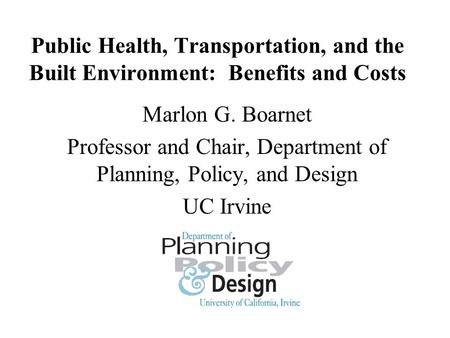 Public Health, Transportation, and the Built Environment: Benefits and Costs Marlon G. Boarnet Professor and Chair, Department of Planning, Policy, and.