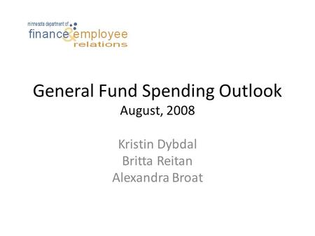 General Fund Spending Outlook August, 2008 Kristin Dybdal Britta Reitan Alexandra Broat.