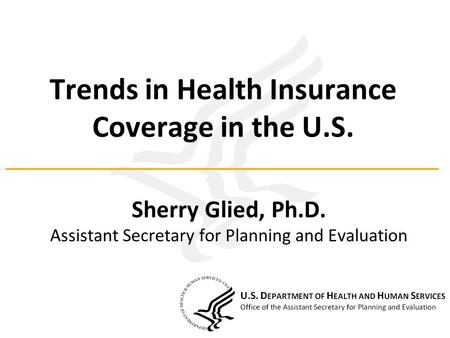 Trends in Health Insurance Coverage in the U.S. Sherry Glied, Ph.D. Assistant Secretary for Planning and Evaluation.
