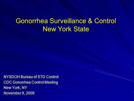 Gonorrhea Surveillance & Control New York State NYSDOH Bureau of STD Control CDC Gonorrhea Control Meeting New York, NY November 9, 2009.