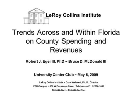 Trends Across and Within Florida on County Spending and Revenues Robert J. Eger III, PhD ~ Bruce D. McDonald III University Center Club ~ May 6, 2009 LeRoy.