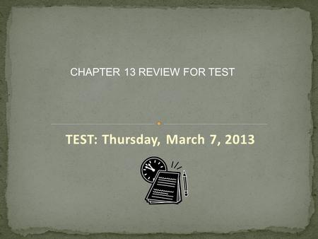 TEST: Thursday, March 7, 2013 CHAPTER 13 REVIEW FOR TEST.