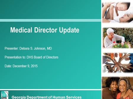 Georgia Department of Human Services Medical Director Update Presenter: Debora S. Johnson, MD Presentation to: DHS Board of Directors Date: December 9,