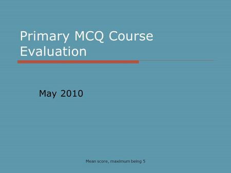 Primary MCQ Course Evaluation May 2010 Mean score, maximum being 5.