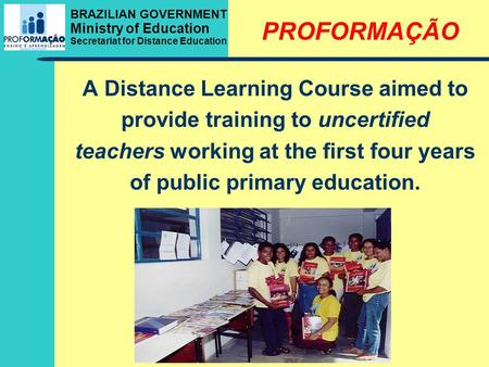 BRAZILIAN GOVERNMENT Ministry of Education Secretariat for Distance Education PROFORMAÇÃO A Distance Learning Course aimed to provide training to uncertified.