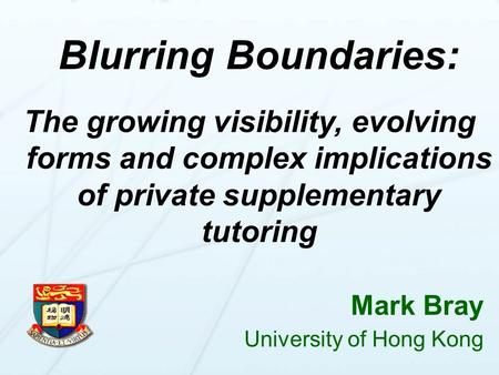 Blurring Boundaries: The growing visibility, evolving forms and complex implications of private supplementary tutoring Blurring Boundaries: The growing.