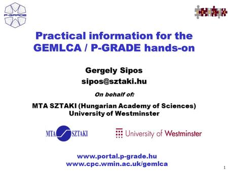 1   Practical information for the GEMLCA / P-GRADE hands-on Gergely Sipos On behalf of: MTA.