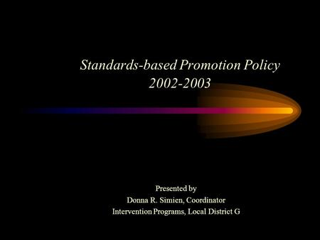 Standards-based Promotion Policy 2002-2003 Presented by Donna R. Simien, Coordinator Intervention Programs, Local District G.