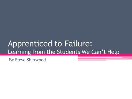 Apprenticed to Failure: Learning from the Students We Can't Help By Steve Sherwood.