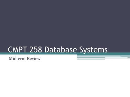 CMPT 258 Database Systems Midterm Review. Regarding the Exam Oct 15 Thursday Close book Cheat sheet (1 side of an A4 paper)