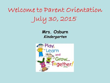 Welcome to Parent Orientation July 30, 2015 Mrs. Osburn Kindergarten.