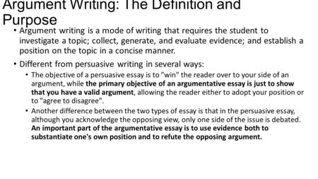 Argument Writing: The Definition and Purpose Argument writing is a mode of writing that requires the student to investigate a topic; collect, generate,
