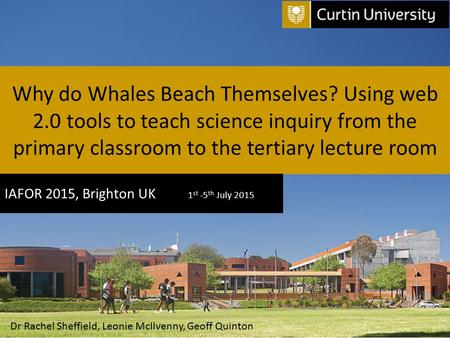 Why do Whales Beach Themselves? Using web 2.0 tools to teach science inquiry from the primary classroom to the tertiary lecture room IAFOR 2015, Brighton.