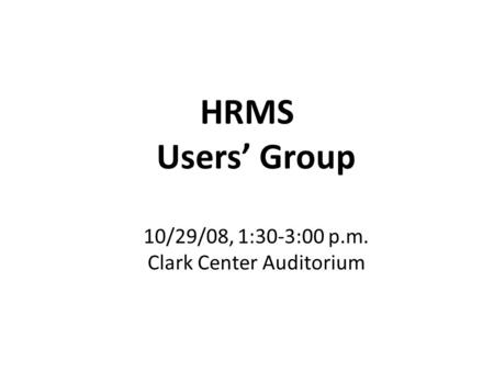 HRMS Users' Group 10/29/08, 1:30-3:00 p.m. Clark Center Auditorium.