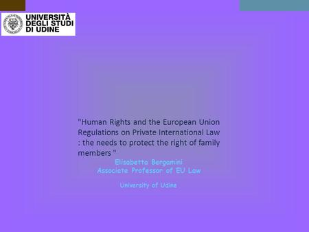 Human Rights and the European Union Regulations on Private International Law : the needs to protect the right of family members  Elisabetta Bergamini.