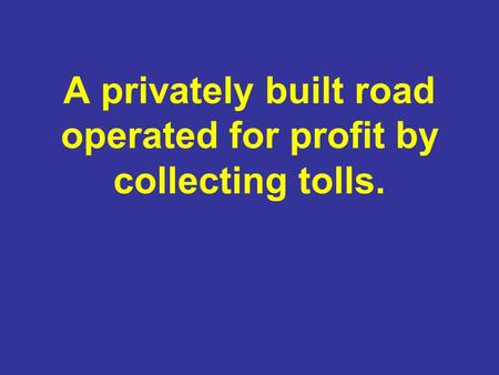 A privately built road operated for profit by collecting tolls.