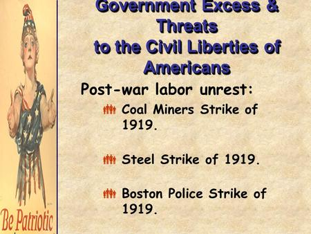 Government Excess & Threats to the Civil Liberties of Americans Post-war labor unrest:  Coal Miners Strike of 1919.  Steel Strike of 1919.  Boston Police.