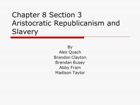 Chapter 8 Section 3 Aristocratic Republicanism and Slavery By Alex Quach Brandon Clayton Brendan Busey Abby Fram Madison Taylor.