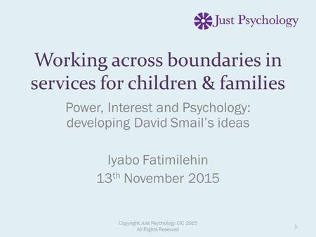 Working across boundaries in services for children & families Power, Interest and Psychology: developing David Smail's ideas Iyabo Fatimilehin 13 th November.