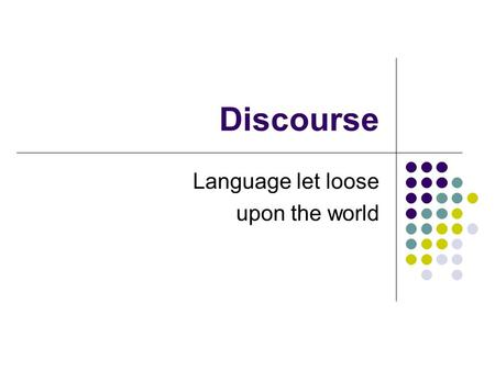 Discourse Language let loose upon the world. Textuality the phenomenon of sentences belonging together which is achieved through cohesion and coherence.