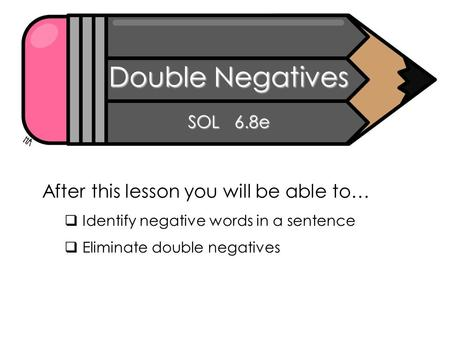 Double Negatives SOL 6.8e After this lesson you will be able to…  Identify negative words in a sentence  Eliminate double negatives.