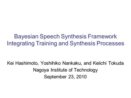Bayesian Speech Synthesis Framework Integrating Training and Synthesis Processes Kei Hashimoto, Yoshihiko Nankaku, and Keiichi Tokuda Nagoya Institute.