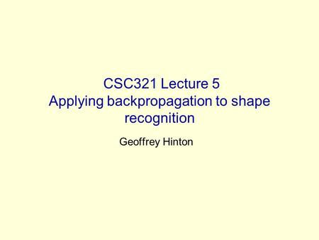 CSC321 Lecture 5 Applying backpropagation to shape recognition Geoffrey Hinton.