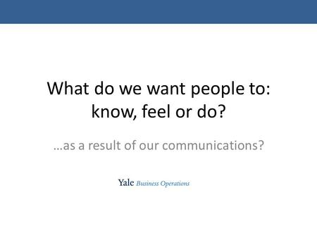 What do we want people to: know, feel or do? …as a result of our communications?
