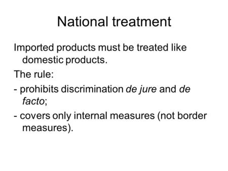 National treatment Imported products must be treated like domestic products. The rule: - prohibits discrimination de jure and de facto; - covers only internal.