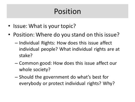 Position Issue: What is your topic? Position: Where do you stand on this issue? – Individual Rights: How does this issue affect individual people? What.