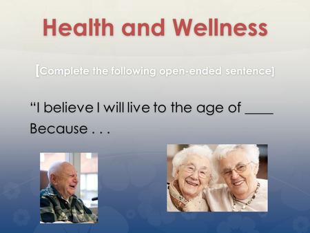 "Health and Wellness [ Complete the following open-ended sentence] ""I believe I will live to the age of ____ Because..."