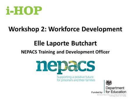 Barnardo's Reg. Charity Nos: 216250 and SC037605 POPS Reg. Charity No: 1048152 Funded by Workshop 2: Workforce Development Elle Laporte Butchart NEPACS.