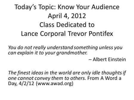 Today's Topic: Know Your Audience April 4, 2012 Class Dedicated to Lance Corporal Trevor Pontifex You do not really understand something unless you can.