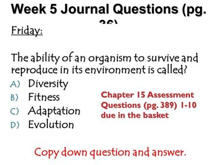 Week 5 Journal Questions (pg. 36) Friday: The ability of an organism to survive and reproduce in its environment is called? A) Diversity B) Fitness C)