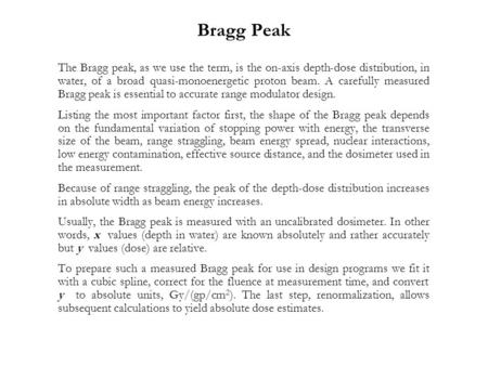 Bragg Peak The Bragg peak, as we use the term, is the on-axis depth-dose distribution, in water, of a broad quasi-monoenergetic proton beam. A carefully.
