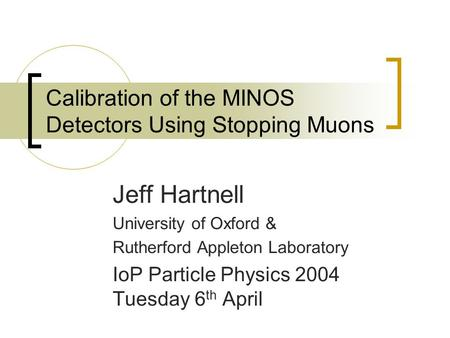 Calibration of the MINOS Detectors Using Stopping Muons Jeff Hartnell University of Oxford & Rutherford Appleton Laboratory IoP Particle Physics 2004 Tuesday.